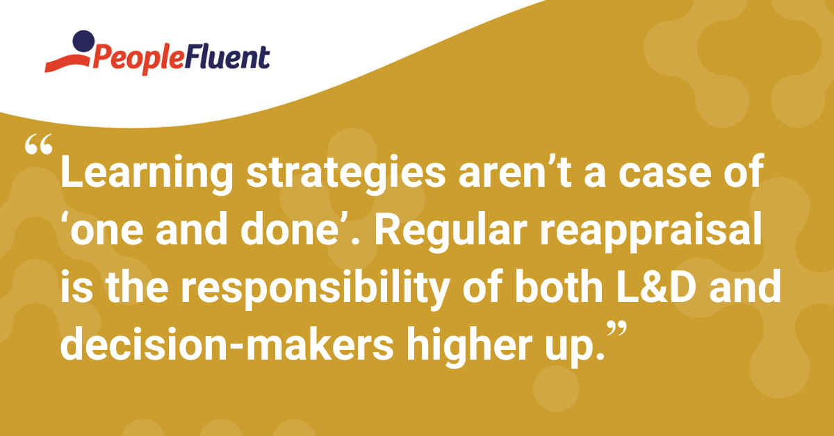 """Learning strategies aren't a case of 'one and done'. Regular reappraisal is the responsibility of both L&D and decision-makers higher up."""