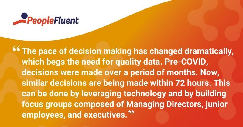 "This is a quote: ""The pace of decision making has changed dramatically, which begs the need for quality data. Pre-COVID, decisions were made over a period of months. Now, similar decisions are being made within 72 hours. This can be done by leveraging technology and by building focus groups composed of Managing Directors, junior employees, and executives."""