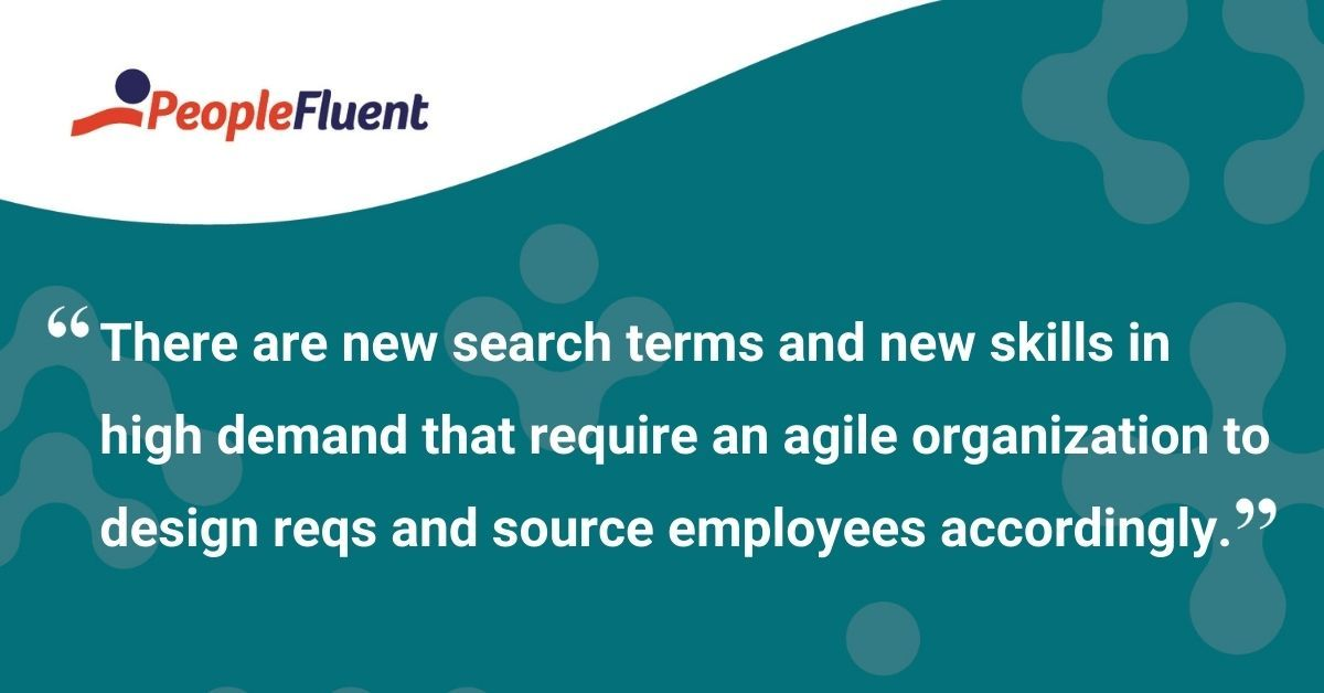 """This is a quote: """"There are new search terms and new skills in high demand that require an agile organization to design reqs and source employees accordingly."""""""