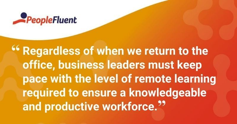 "This is a quote: ""Regardless of when we return to the office, business leaders must keep pace with the level of remote learning required to ensure a knowledgeable and productive workforce."""