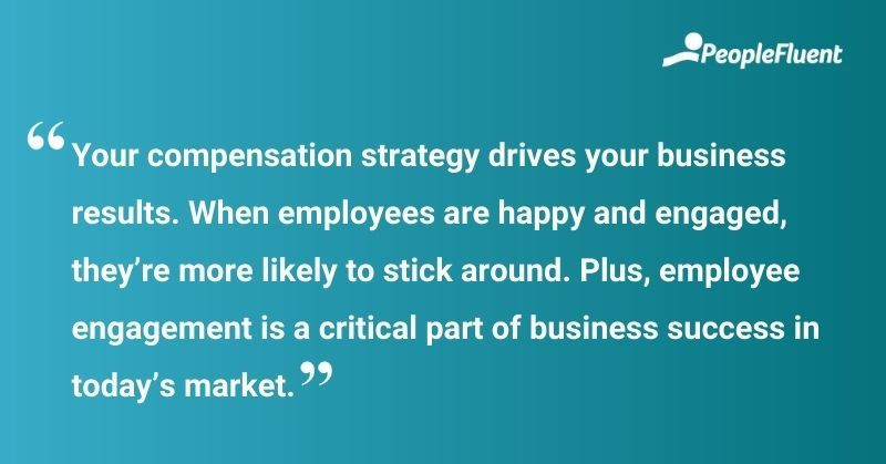 """This is a quote: """"Your compensation strategy drives your business results. When employees are happy and engaged, they're more likely to stick around. Plus, employee engagement is a critical part of business success in today's market."""""""