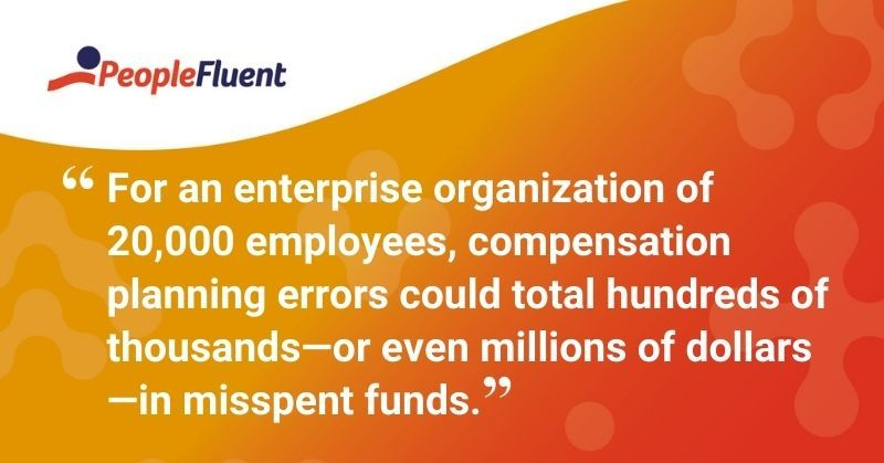 "This is a quote: ""For an enterprise organization of 20,000 employees, compensation planning errors could total hundreds of thousands—or even millions of dollars—in misspent funds."""