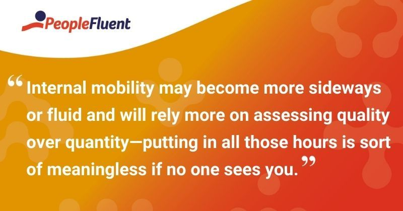 """This is a quote: """"Internal mobility may become more sideways or fluid and will rely more on assessing quality over quantity—putting in all those hours is sort of meaningless if no one sees you."""""""