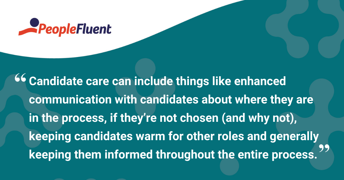 "This is a quote: ""Candidate care can include things like enhanced communication with candidates about where they are in the process, if they're not chosen (and why not), keeping candidates warm for other roles and generally keeping them informed throughout the entire process."""