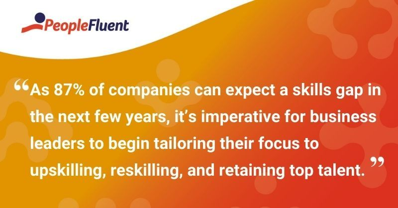 """This is a quote: """"As 87% of companies can expect a skills gap in the next few years, it's imperative for business leaders to begin tailoring their focus to upskilling, reskilling, and retaining top talent."""""""