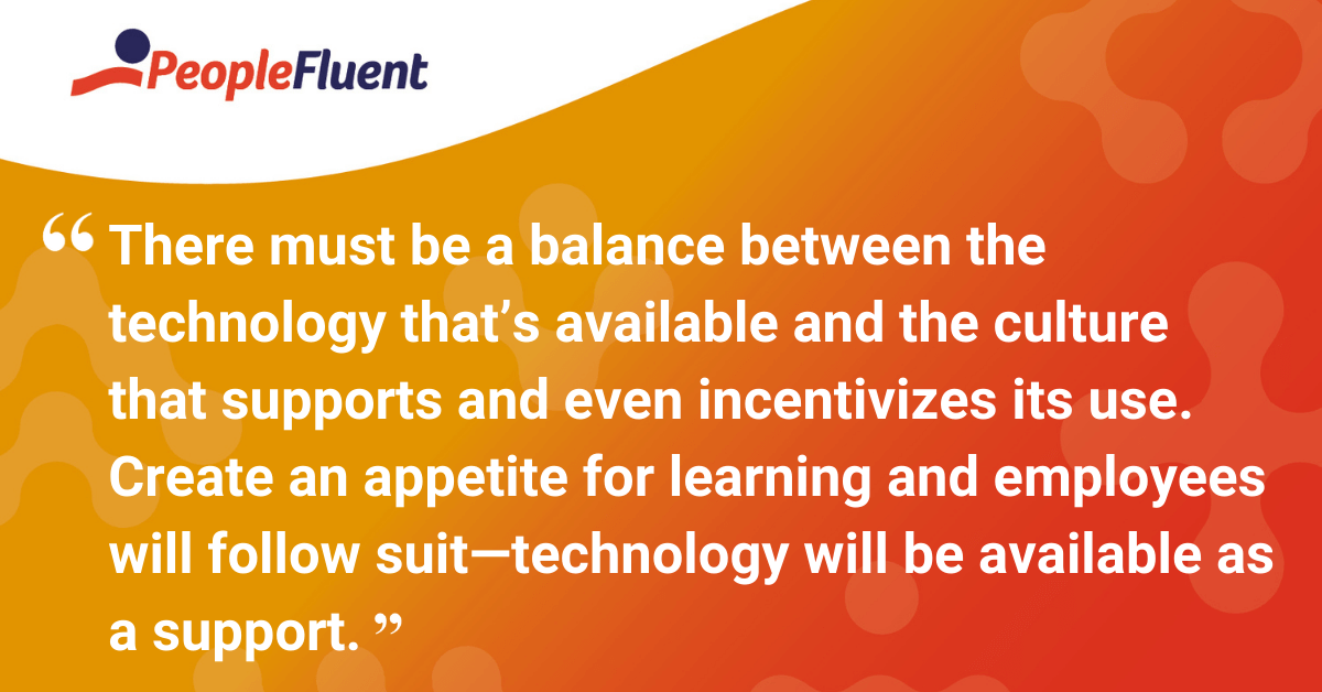 There must be a balance between the technology that's available and the culture that supports and even incentivizes its use. Create an appetite for learning and employees will follow suit—technology will be available as a support.