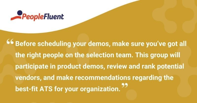 "This is a quote: ""Before scheduling your demos, make sure you've got all the right people on the selection team. This group will participate in product demos, review and rank potential vendors, and make recommendations regarding the best-fit ATS for your organization."""