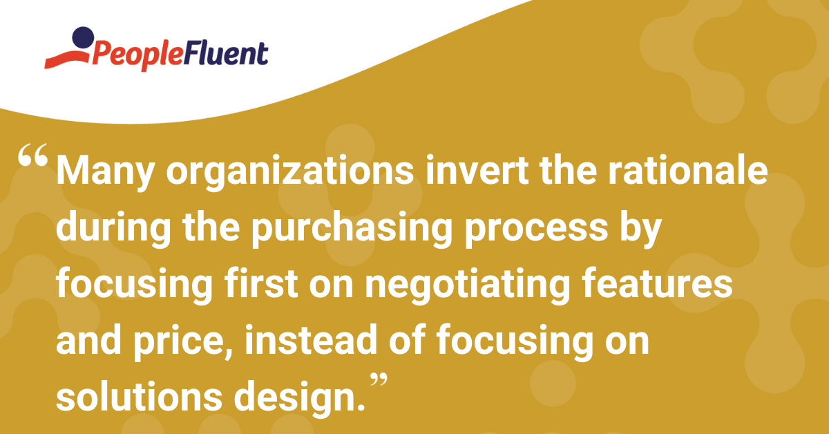 Many organizations invert the rationale during the purchasing process by focusing first on negotiating features and price, instead of focusing on solutions design.