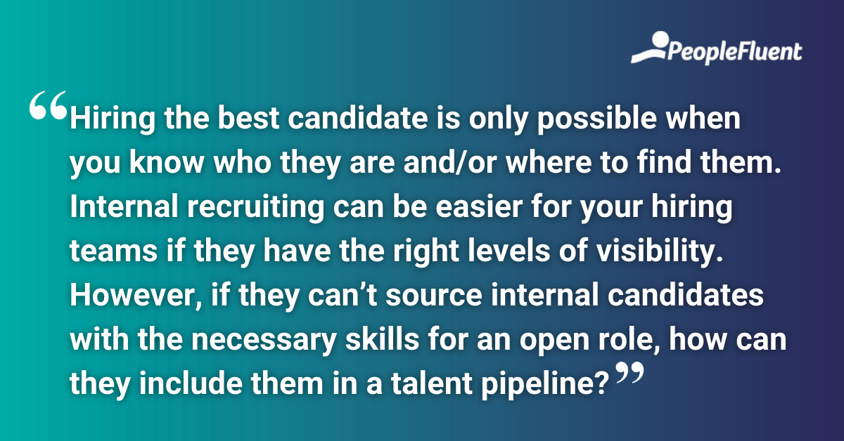 Hiring the best candidate is only possible when you know who they are and/or where to find them. Internal recruiting can be easier for your hiring teams if they have the right levels of visibility. However, if they can't source internal candidates with the necessary skills for an open role, how can they include them in a talent pipeline?