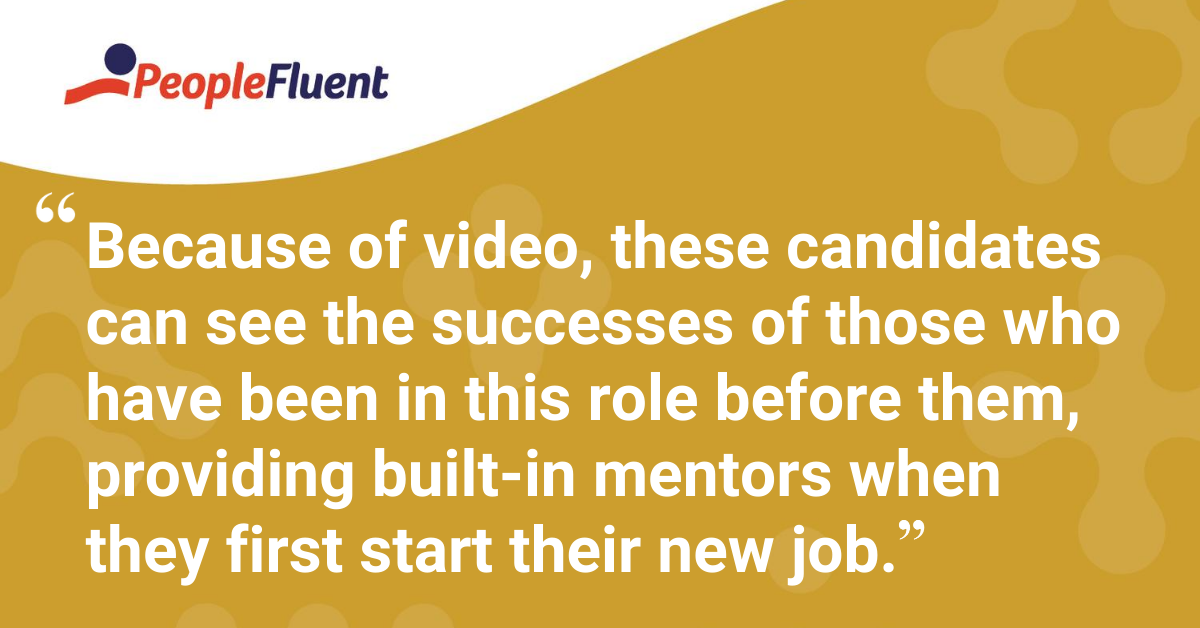 Because of video, these candidates can see the successes of those who have been in this role before them, providing built-in mentors when they first start their new job.