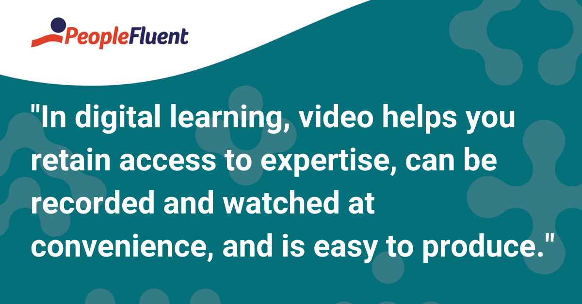 In digital learning, video helps you retain access to expertise, can be recorded and watched at convenience, and is easy to produce.