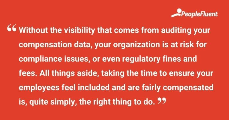 """This is a quote: """"Without the visibility that comes from auditing your compensation data, your organization is at risk for compliance issues, or even regulatory fines and fees. All things aside, taking the time to ensure your employees feel included and are fairly compensation is, quite simply, the right thing to do."""""""