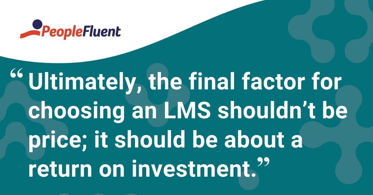 "This is a quote: ""Ultimately, the final factor for choosing an LMS shouldn't be price; it should be about a return on investment."""