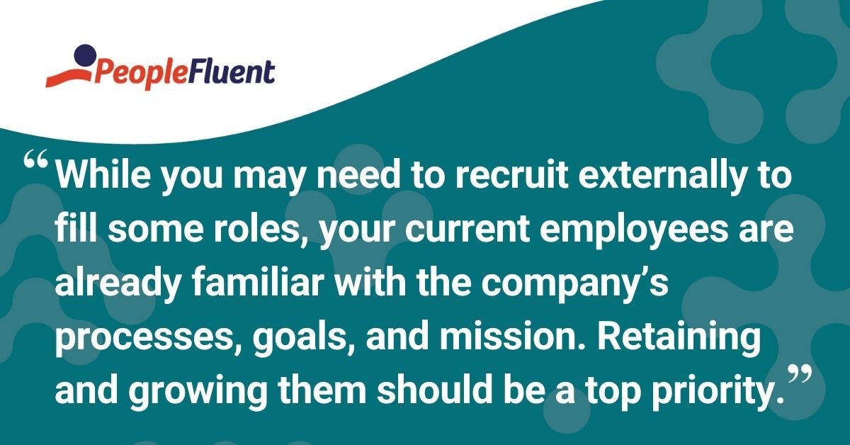 "This is a quote: ""While you may need to recruit externally to fill some roles, your current employees are already familiar with the company's processes, goals, and mission. Retaining and growing them should be a top priority."""