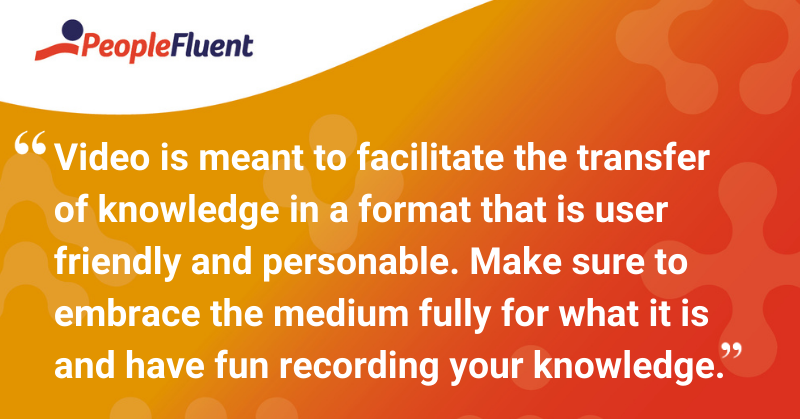 """This is a quote: """"Video is meant to facilitate the transfer of knowledge in a format that is user friendly and personable. Make sure to embrace the medium fully for what it is and have fun recording your knowledge."""""""