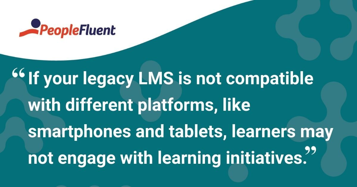 """This is a quote: """"If your legacy LMS is not compatible with different platforms, like smartphones and tablets, learners may not engage with learning initiatives."""""""