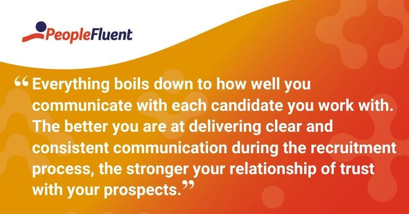 "This is a quote: ""Everything boils down to how well you communicate with each candidate you work with. The better you are at delivering clear and consistent communication during the recruitment process, the stronger your relationship of trust with your prospects."""