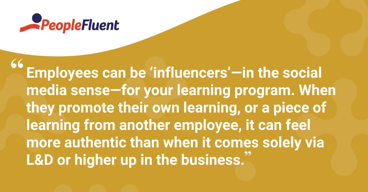 Employees can be 'influencers'—in the social media sense—for your learning program. When they promote their own learning, or a piece of learning from another employee, it can feel more authentic than when it comes solely via L&D or higher up in the business.