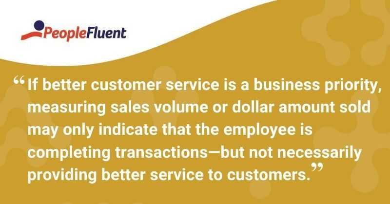 "This is a quote: ""If better customer service is a business priority, measuring sales volume or dollar amount sold may only indicate that the employee is completing transactions—but not necessarily providing better service to customers."""