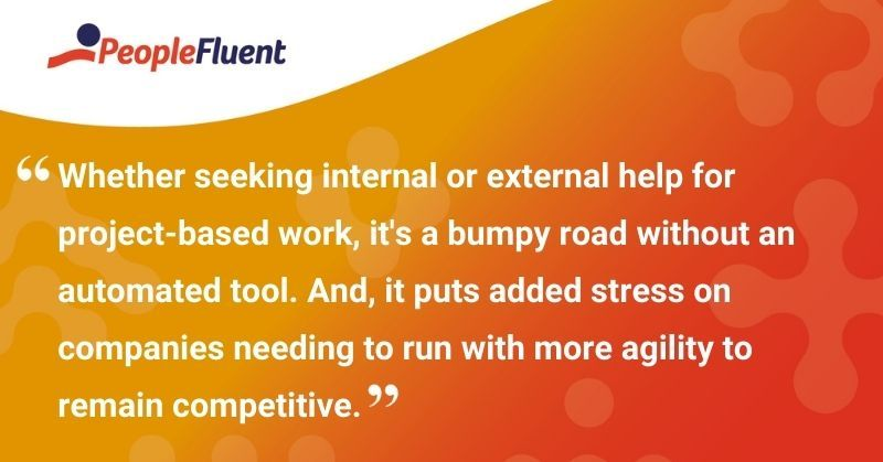 "This is a quote: ""Whether seeking internal or external help for project-based work, it's a bumpy road without an automated tool. And, it puts added stress on companies needing to run with more agility to remain competitive."""