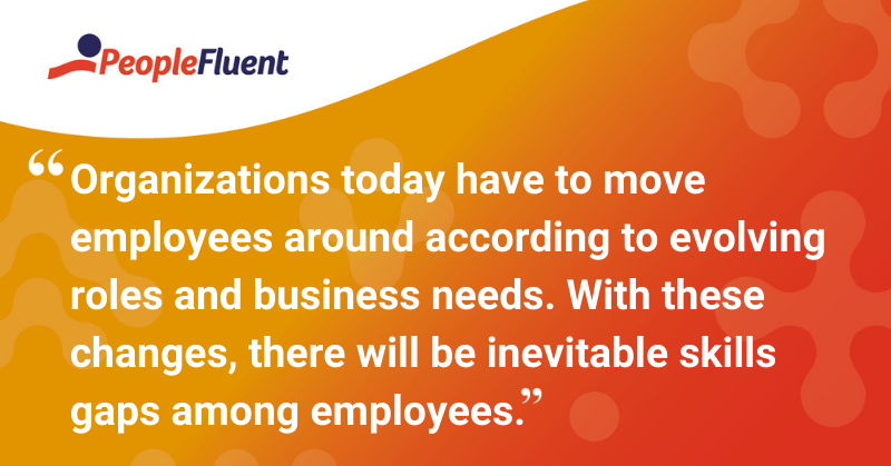 "This is quote:  ""Organizations today have to move employees around according to evolving roles and business needs. With these changes, there will be inevitable skills gaps among employees."""