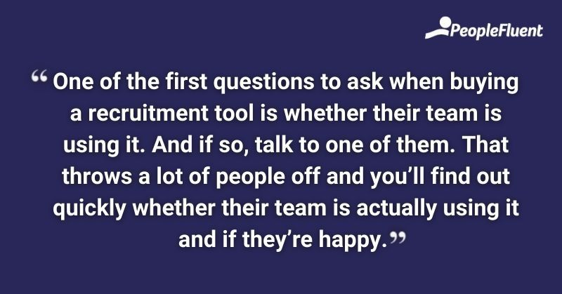 One of the first questions to ask when buying a recruitment tool is whether their team is using it. And if so, talk to one of them. That throws a lot of people off and you'll find out quickly whether their team is actually using it and if they're happy.