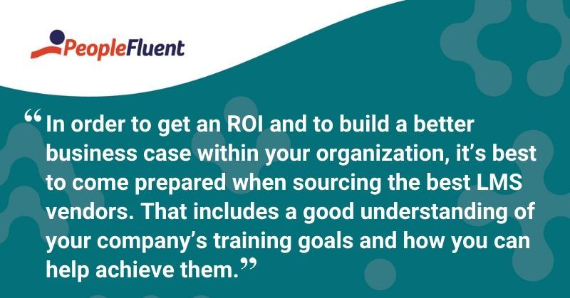 """This is a quote: """"In order to get an ROI and to build a better business case within your organization, it's best to come prepared when sourcing the best LMS vendors. That includes a good understanding of your company's training goals and how you can help achieve them."""""""
