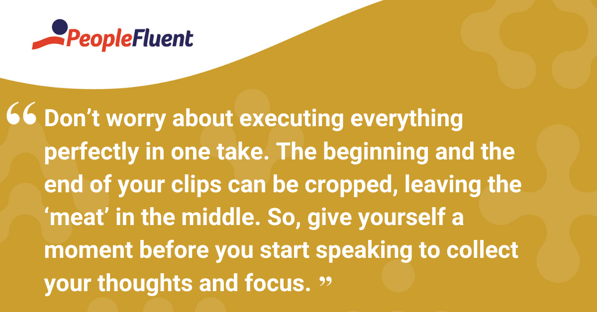 Don't worry about executing everything perfectly in one take. The beginning and the end of your clips can be cropped, leaving the 'meat' in the middle. So, give yourself a moment before you start speaking to collect your thoughts and focus.