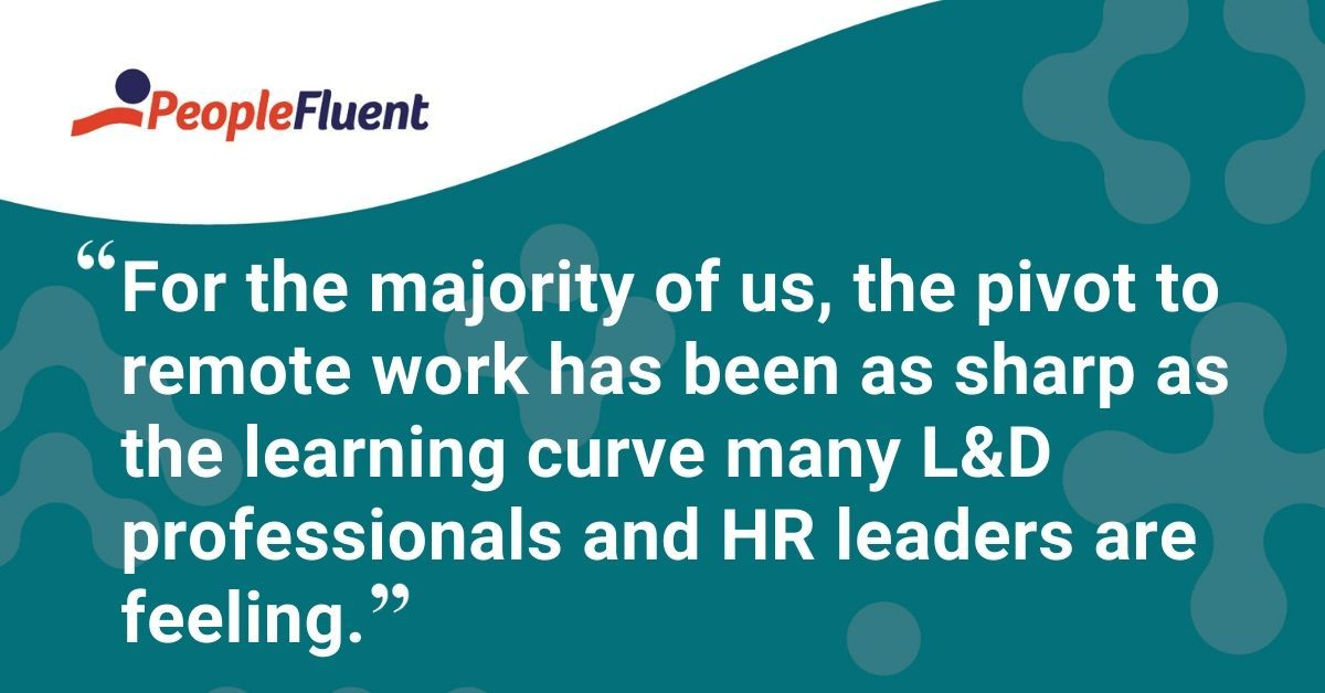 "This is a quote: ""For the majority of us, the pivot to remote work has been as sharp as the learning curve many L&D professionals and HR leaders are feeling."""