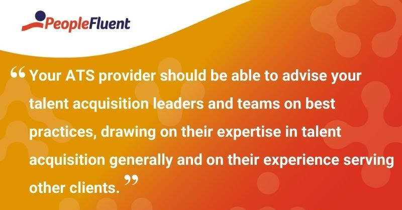 "This is a quote: ""Your ATS provider should be able to advise your talent acquisition leaders and teams on best practices, drawing on their expertise in talent acquisition generally and on their experience serving other clients."""