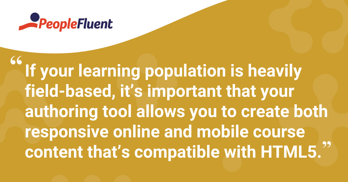 """If your learning population is heavily field-based, it's important that your authoring tool allows you to create both responsive online and mobile course content that's compatible with HTML5."""