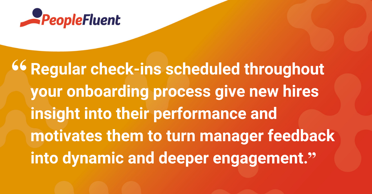 Regular check-ins scheduled throughout your onboarding process give new hires insight into their performance and motivates them to turn manager feedback into dynamic and deeper engagement.