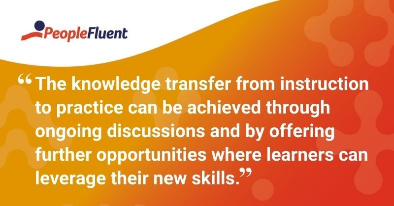 "This is a quote: ""The knowledge transfer from instruction to practice can be achieved through ongoing discussions and by offering further opportunities where learners can leverage their new skills."""