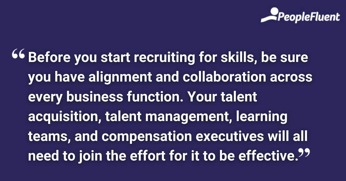 Before you start recruiting for skills, be sure you have alignment and collaboration across every business function. Your talent acquisition, talent management, learning teams, and compensation executives will all need to join the effort for it to be effective.