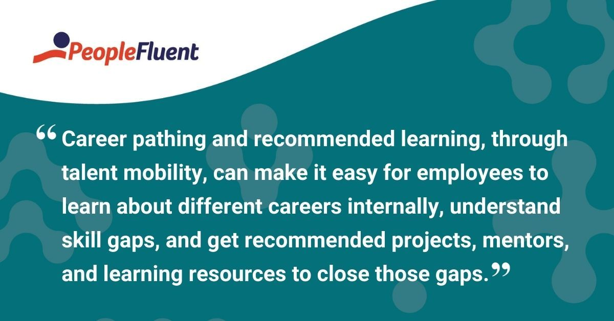"""This is a quote: """"Career pathing and recommended learning, through talent mobility, can make it easy for employees to learn about different careers internally, understand skill gaps, and get recommended projects, mentors, and learning resources to close those gaps."""""""