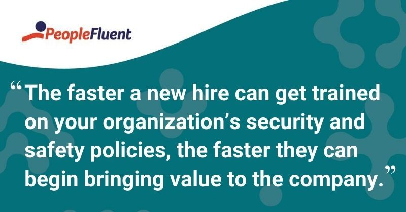 "This is a quote: ""The faster a new hire can get trained on your organization's security and safety policies, the faster they can begin bringing value to the company."""