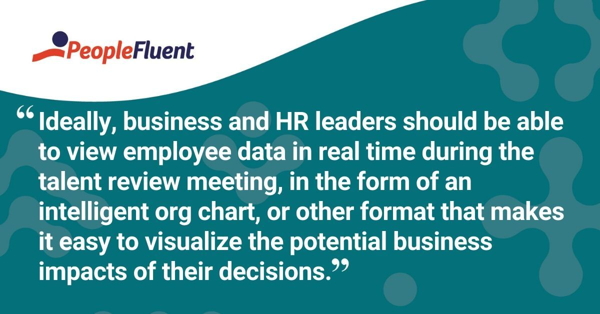 "This is a quote: ""Ideally, business and HR leaders should be able to view employee data in real time during the talent review meeting, in the form of an intelligent org chart, or other format that makes it easy to visualize the potential business impacts of their decisions."""