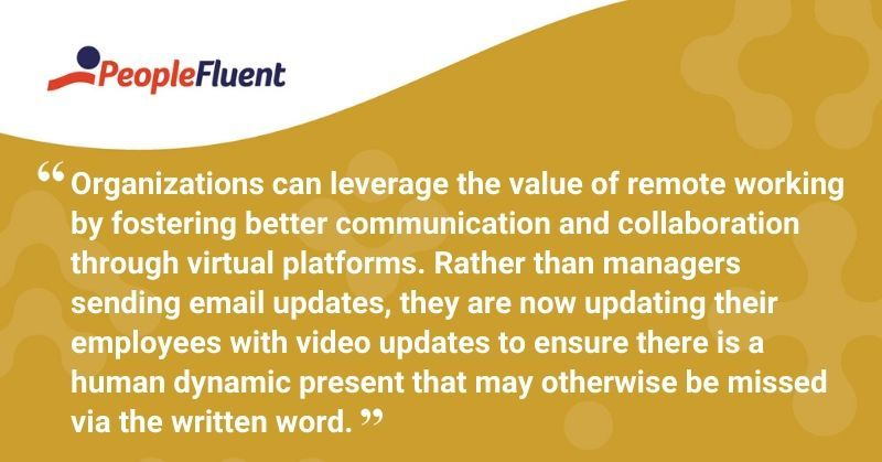 "This is a quote: ""Organizations can leverage the value of remote working by fostering better communication and collaboration through virtual platforms. Rather than managers sending email updates, they are now updating their employees with video updates to ensure there is a human dynamic present that may otherwise be missed via the written word."""