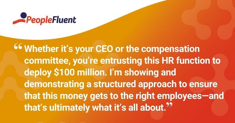 "This is a quote: ""Whether it's your CEO or the compensation committee, you're entrusting this HR function to deploy $100 million. I'm showing and demonstrating a structured approach to ensure that this money gets to the right employees, and that's ultimately what it's all about."""