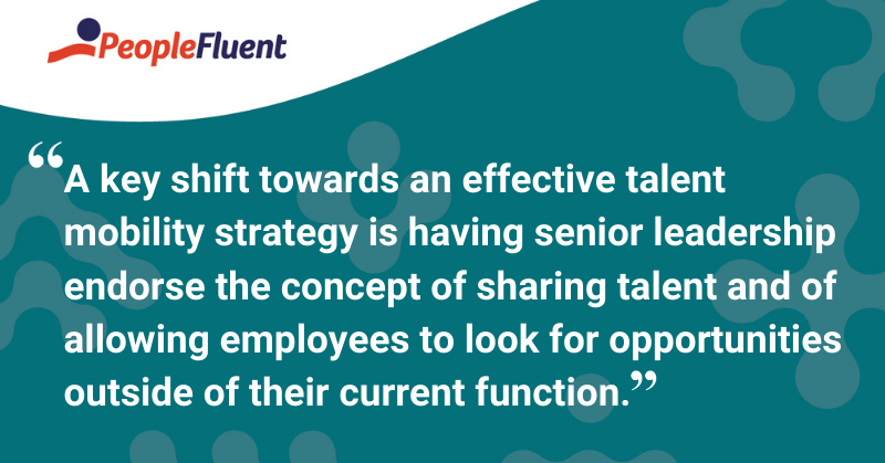 "This is a quote: ""A key shift towards an effective talent mobility strategy is having senior leadership endorse the concept of sharing talent and of allowing employees to look for opportunities outside of their current function."""