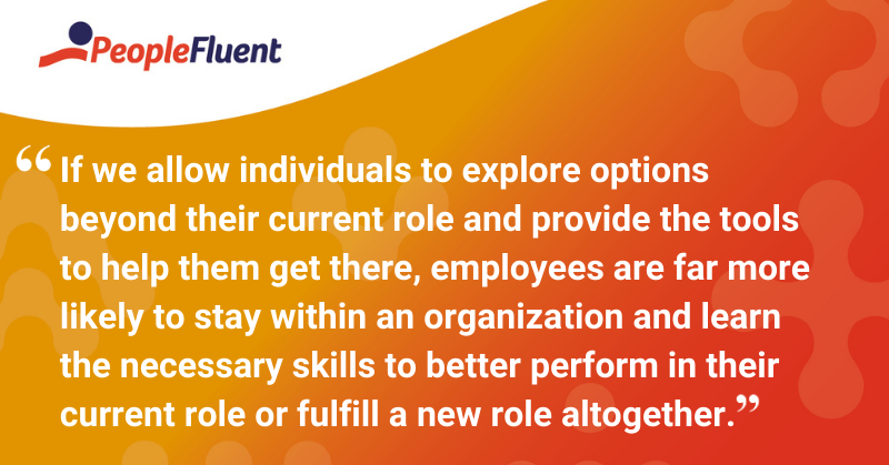 "This is a quote: ""If we allow individuals to explore options beyond their current role and provide the tools to help them get there, employees are far more likely to stay within an organization and learn the necessary skills to better perform in their current role or fulfill a new role altogether."""