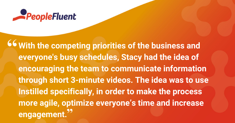 """This is a quote: """"With the competing priorities of the business and everyone's busy schedules, Stacy had the idea of encouraging the team to communicate information through short 3-minute videos. The idea was to use Instilled specifically, in order to make the process more agile, optimize everyone's time and increase engagement""""."""