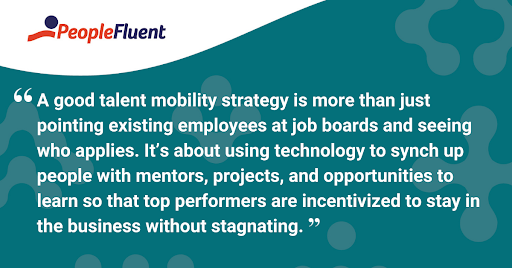 "This is a quote: ""A good talent mobility strategy is more than just pointing existing employees at job boards and seeing who applies. It's about using technology to synch up people with mentors, projects, and opportunities to learn so that top performers are incentivized to stay in the business without stagnating."""