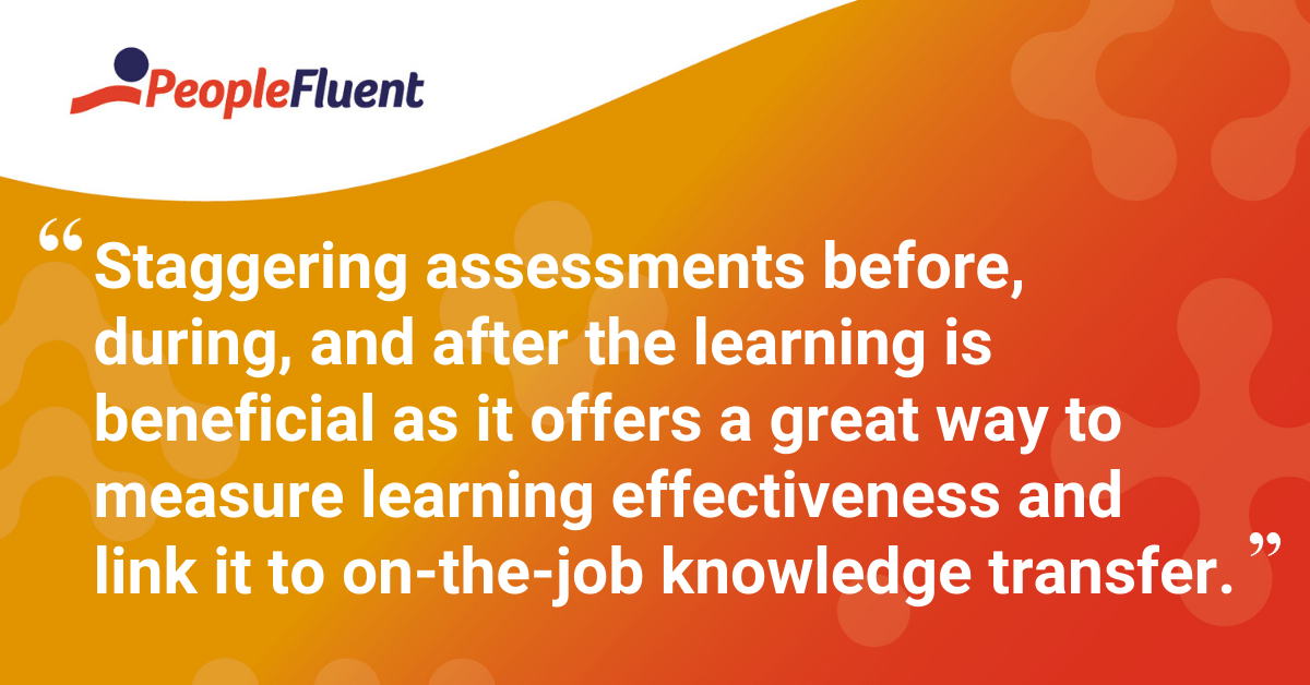 """""""Staggering assessments before, during, and after the learning is beneficial as it offers a great way to measure learning effectiveness and link it to on-the-job knowledge transfer."""""""
