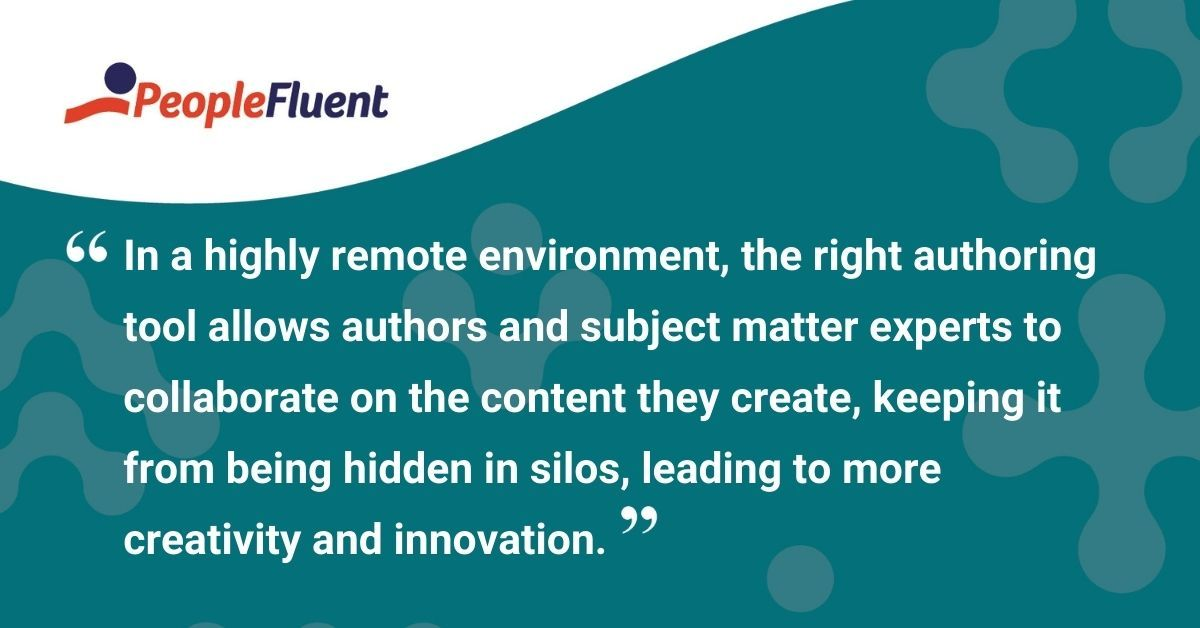 """This is a quote: """"In a highly remote environment, the right authoring tool allows authors and subject matter experts to collaborate on the content they create, keeping it from being hidden in silos, leading to more creativity and innovation."""""""