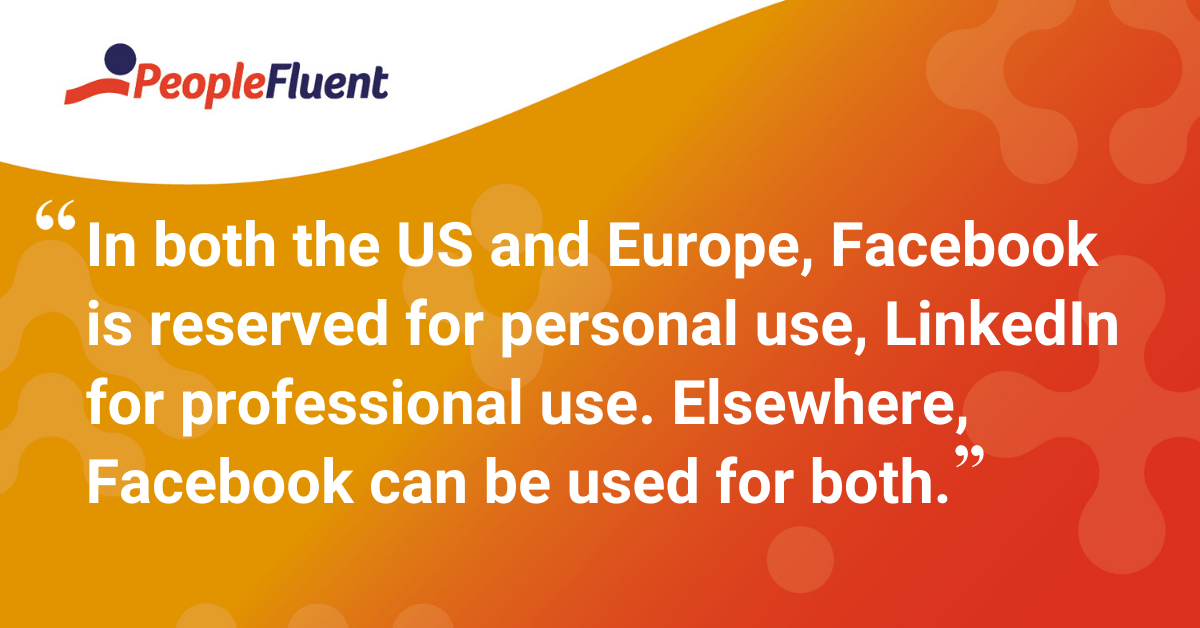 """In both the US and Europe, Facebook is reserved for personal use, LinkedIn for professional use. Elsewhere, Facebook can be used for both."""