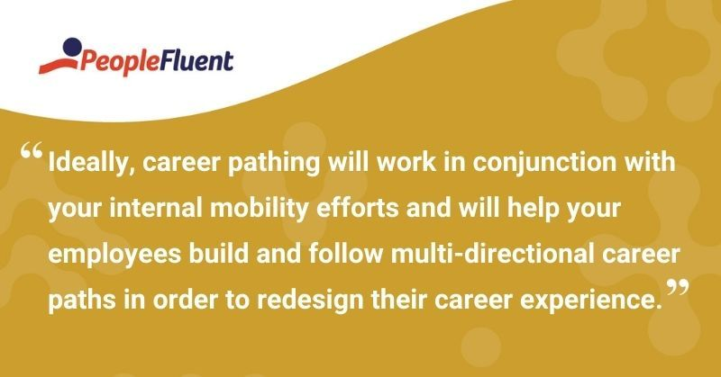 """This is a quote: """"Ideally, career pathing will work in conjunction with your internal mobility efforts and will help your employees build and follow multi-directional career paths in order to redesign their career experience."""""""