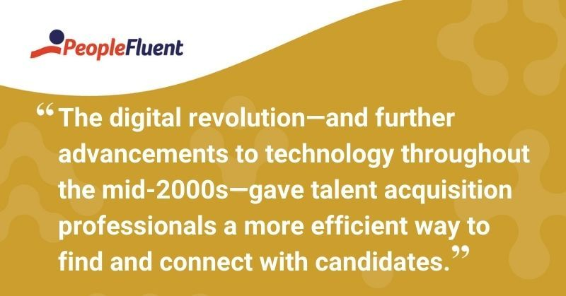 "This is a quote: ""The digital revolution—and further advancements to technology throughout the mid-2000s—gave talent acquisition professionals a more efficient way to find and connect with candidates."""