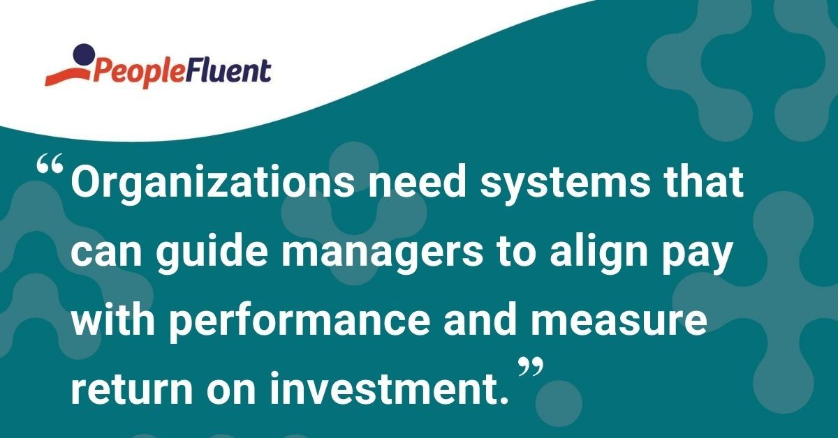 "This is a quote: ""Organizations need systems that can guide managers to align pay with performance and measure return on investment."""