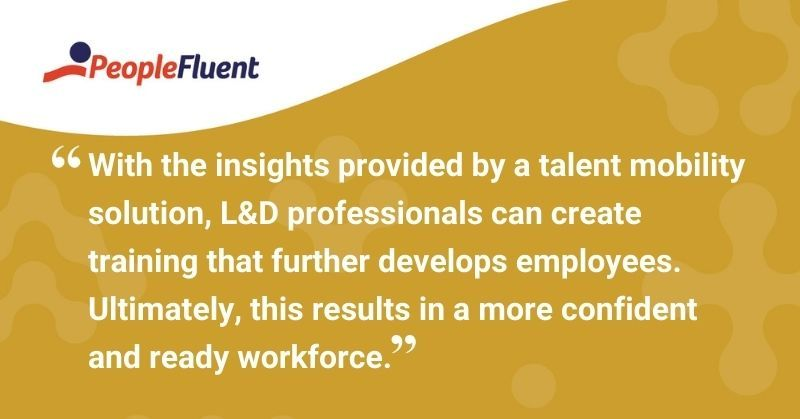 """This is a quote: """"With the insights provided by a talent mobility solution, L&D professionals can create training that further develops employees. Ultimately, this results in a more confident and ready workforce."""""""